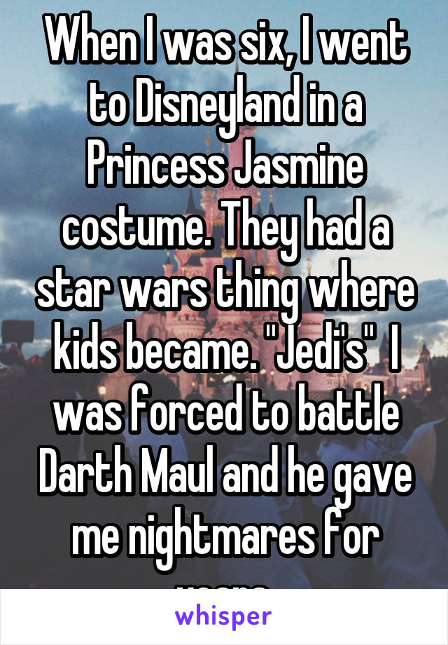 """When I was six, I went to Disneyland in a Princess Jasmine costume. They had a star wars thing where kids became. """"Jedi's""""  I was forced to battle Darth Maul and he gave me nightmares for years."""