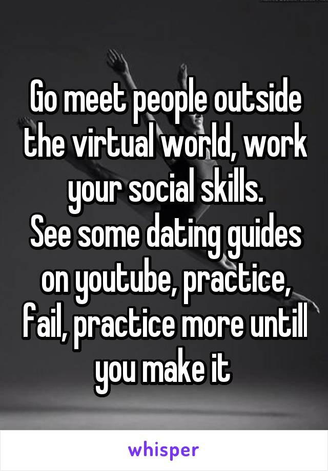 Go meet people outside the virtual world, work your social skills. See some dating guides on youtube, practice, fail, practice more untill you make it