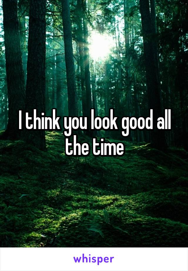 I think you look good all the time
