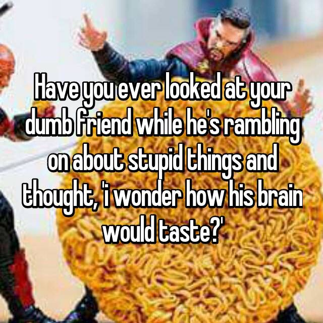 Have you ever looked at your dumb friend while he's rambling on about stupid things and thought, 'i wonder how his brain would taste?'