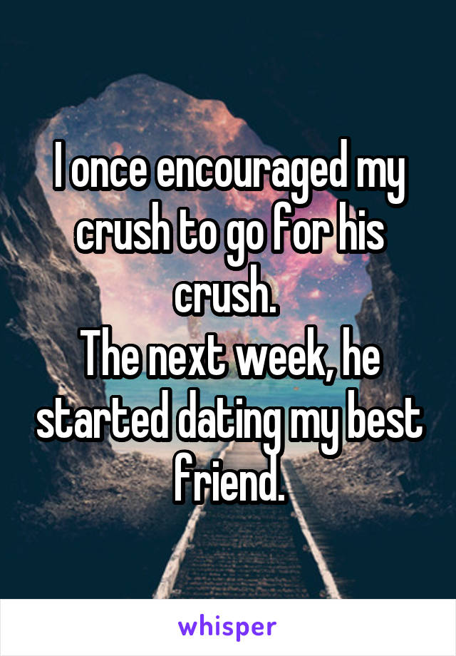 I once encouraged my crush to go for his crush.  The next week, he started dating my best friend.