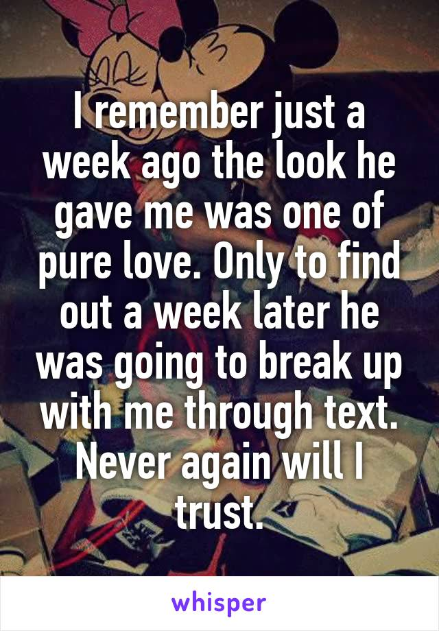 I remember just a week ago the look he gave me was one of pure love. Only to find out a week later he was going to break up with me through text. Never again will I trust.