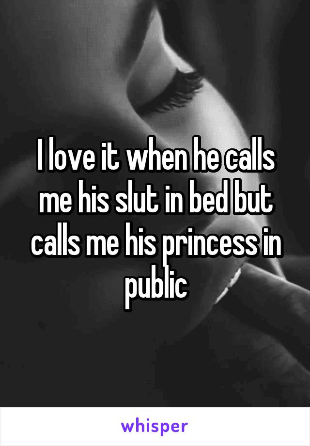 I love it when he calls me his slut in bed but calls me his