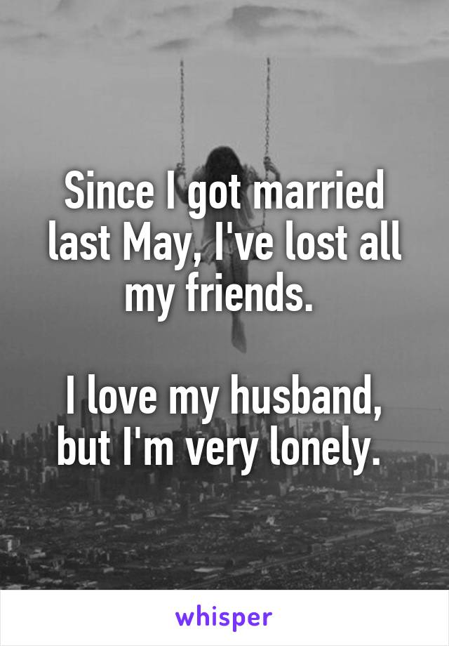 Since I got married last May, I've lost all my friends.   I love my husband, but I'm very lonely.