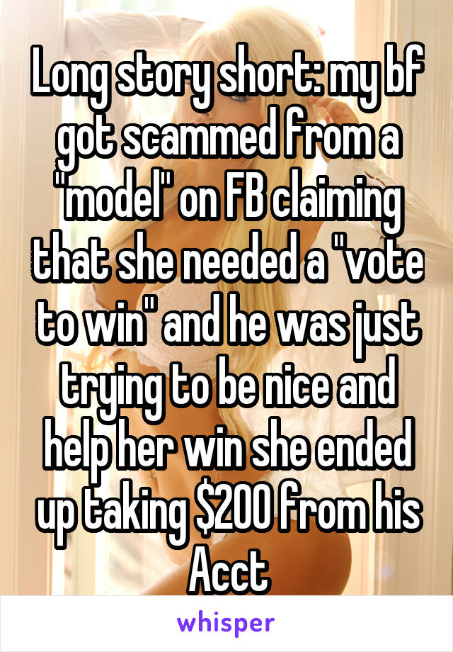 "Long story short: my bf got scammed from a ""model"" on FB claiming that she needed a ""vote to win"" and he was just trying to be nice and help her win she ended up taking $200 from his Acct"