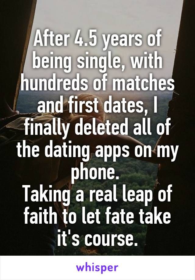 After 4.5 years of being single, with hundreds of matches and first dates, I finally deleted all of the dating apps on my phone.  Taking a real leap of faith to let fate take it's course.
