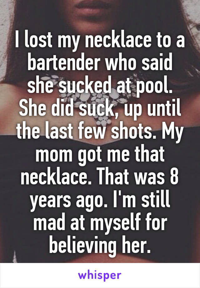 I lost my necklace to a bartender who said she sucked at pool. She did suck, up until the last few shots. My mom got me that necklace. That was 8 years ago. I'm still mad at myself for believing her.