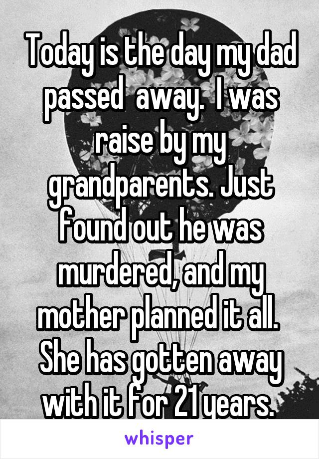 Today is the day my dad passed  away.  I was raise by my grandparents. Just found out he was murdered, and my mother planned it all.  She has gotten away with it for 21 years.