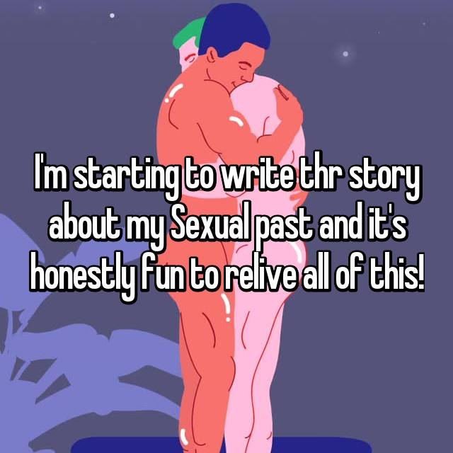 I'm starting to write thr story about my Sexual past and it's honestly fun to relive all of this!