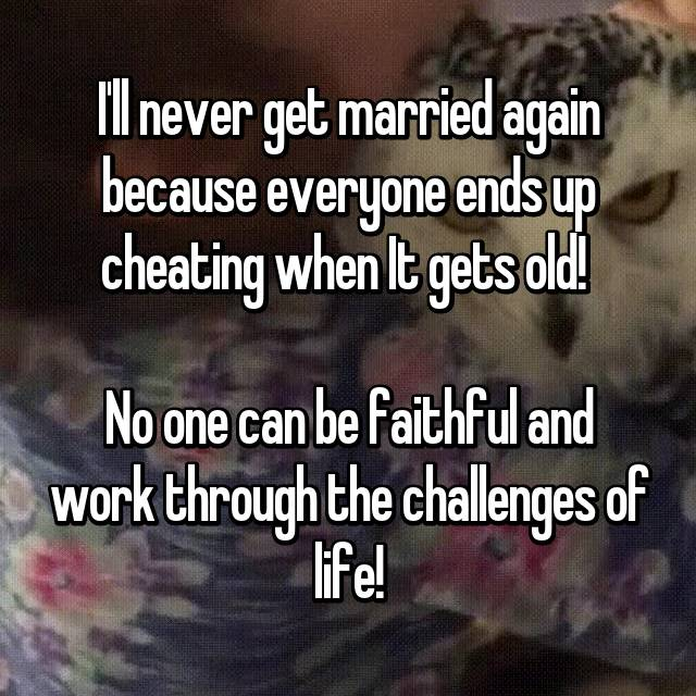 I'll never get married again because everyone ends up cheating when It gets old!   No one can be faithful and work through the challenges of life!
