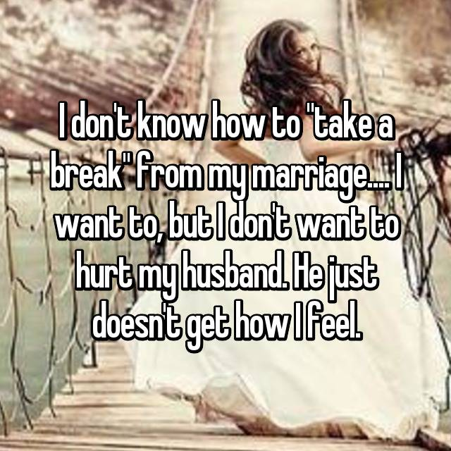 "I don't know how to ""take a break"" from my marriage.... I want to, but I don't want to hurt my husband. He just doesn't get how I feel."
