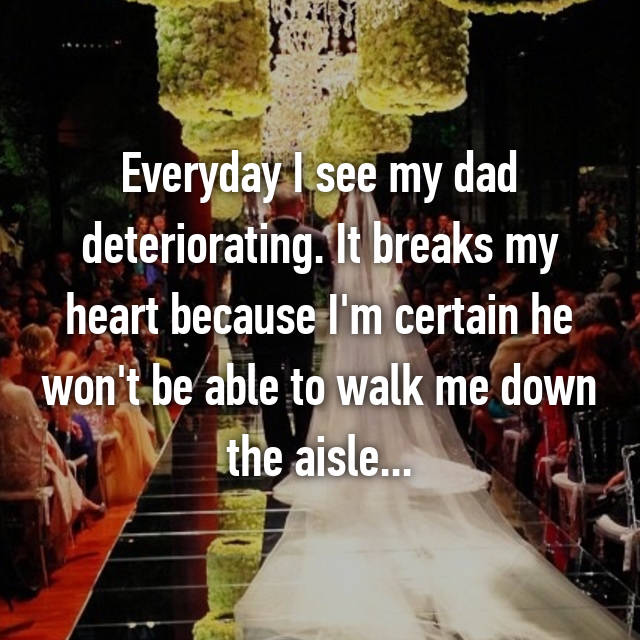 Everyday I see my dad deteriorating. It breaks my heart because I'm certain he won't be able to walk me down the aisle...