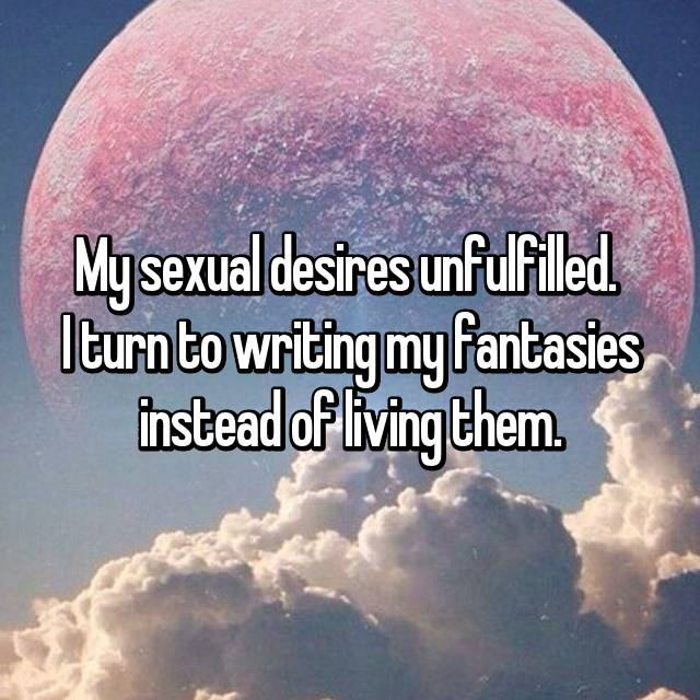 My sexual desires unfulfilled.  I turn to writing my fantasies instead of living them.
