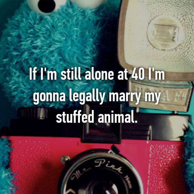 If I'm still alone at 40 I'm gonna legally marry my stuffed animal.