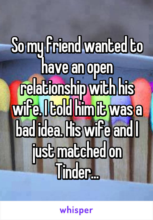 So my friend wanted to have an open relationship with his wife. I told him it was a bad idea. His wife and I just matched on Tinder...