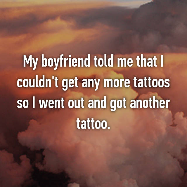 My boyfriend told me that I couldn't get any more tattoos so I went out and got another tattoo.