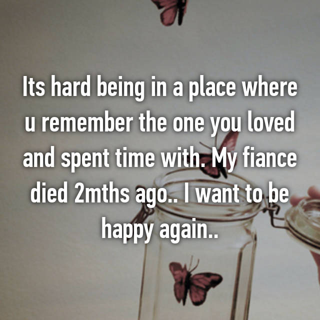Its hard being in a place where u remember the one you loved and spent time with. My fiance died 2mths ago.. I want to be happy again..
