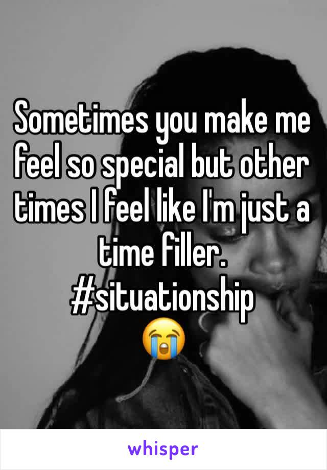 Sometimes you make me feel so special but other times I feel like I'm just a time filler.  #situationship  😭