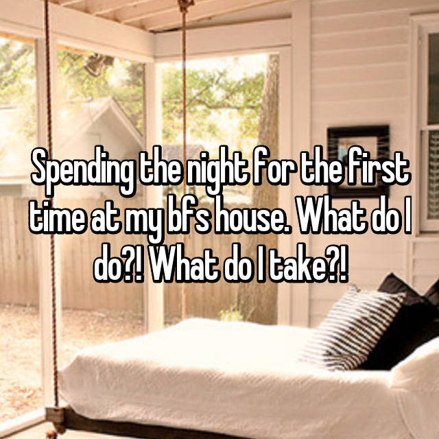Spending the night for the first time at my bfs house. What do I do?! What do I take?!