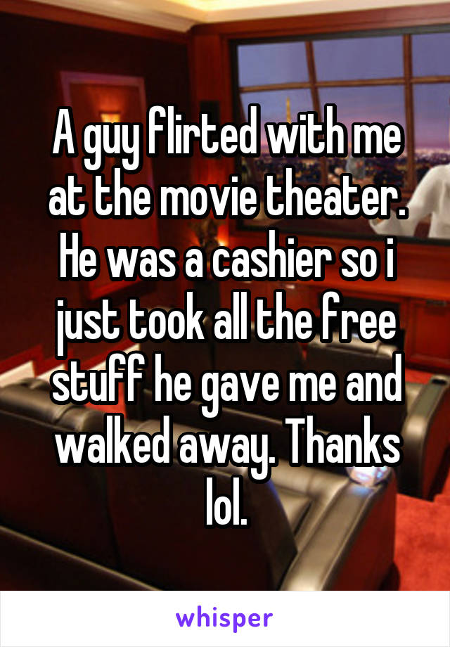 A guy flirted with me at the movie theater. He was a cashier so i just took all the free stuff he gave me and walked away. Thanks lol.