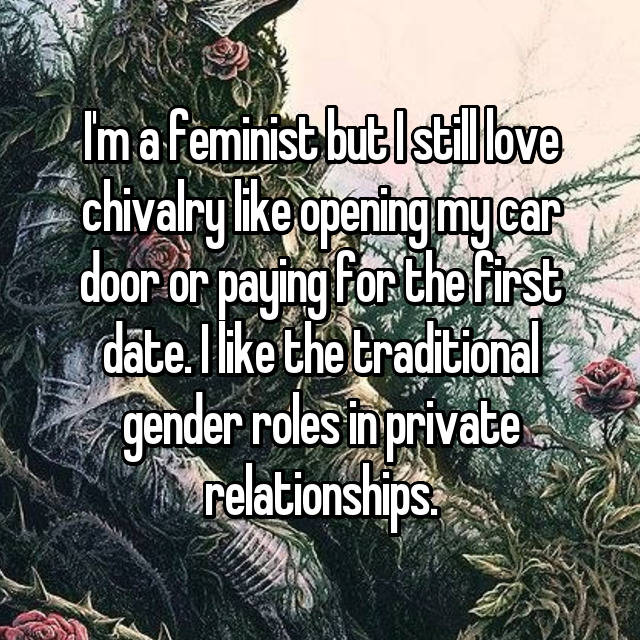 I'm a feminist but I still love chivalry like opening my car door or paying for the first date. I like the traditional gender roles in private relationships.