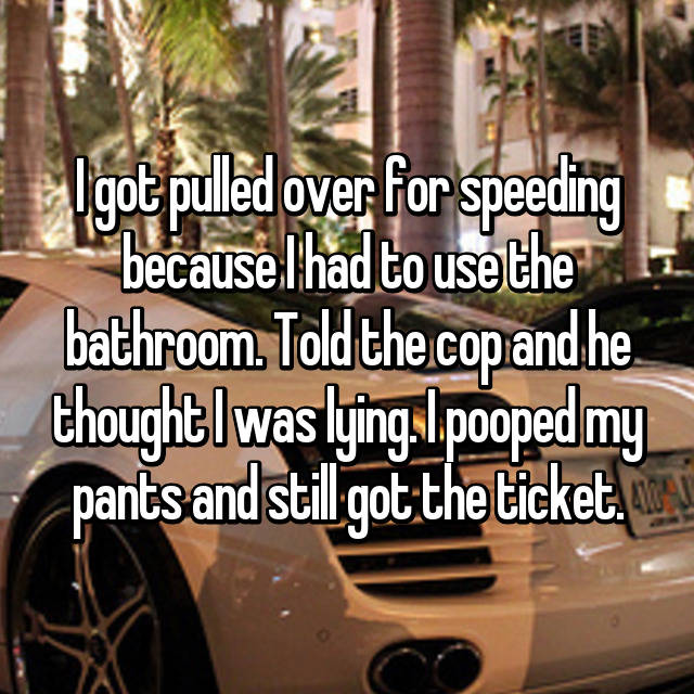 I got pulled over for speeding because I had to use the bathroom. Told the cop and he thought I was lying. I pooped my pants and still got the ticket.