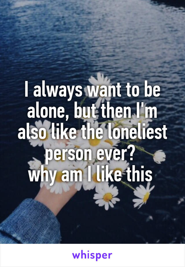 why do i always want to be alone