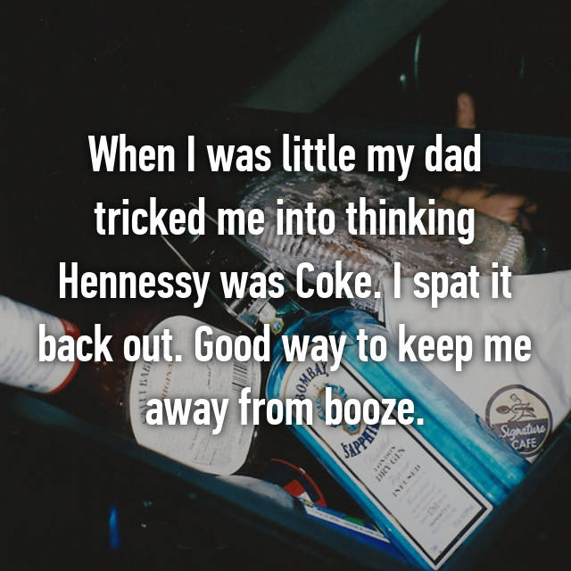 When I was little my dad tricked me into thinking Hennessy was Coke. I spat it back out. Good way to keep me away from booze.