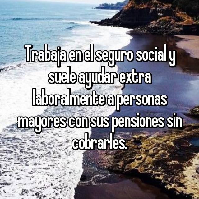 Trabaja en el seguro social y suele ayudar extra laboralmente a personas mayores con sus pensiones sin cobrarles.