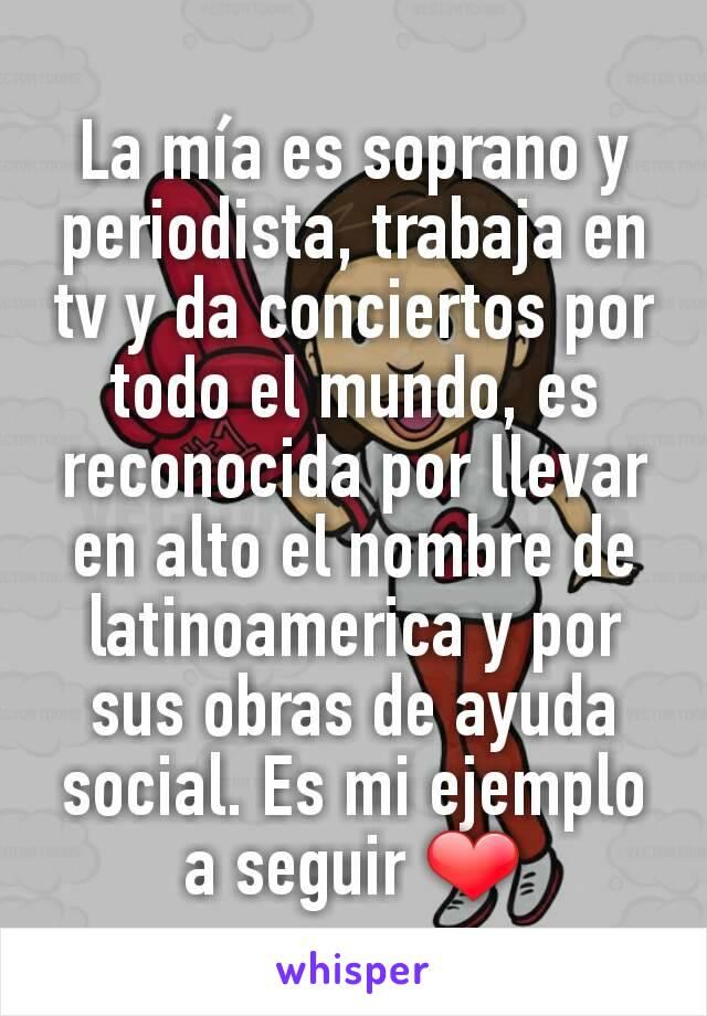 La mía es soprano y periodista, trabaja en tv y da conciertos por todo el mundo, es reconocida por llevar en alto el nombre de latinoamerica y por sus obras de ayuda social. Es mi ejemplo a seguir ❤