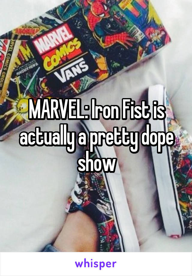 MARVEL: Iron Fist is actually a pretty dope show