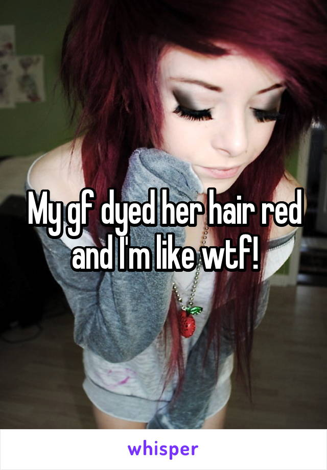 My gf dyed her hair red and I'm like wtf!