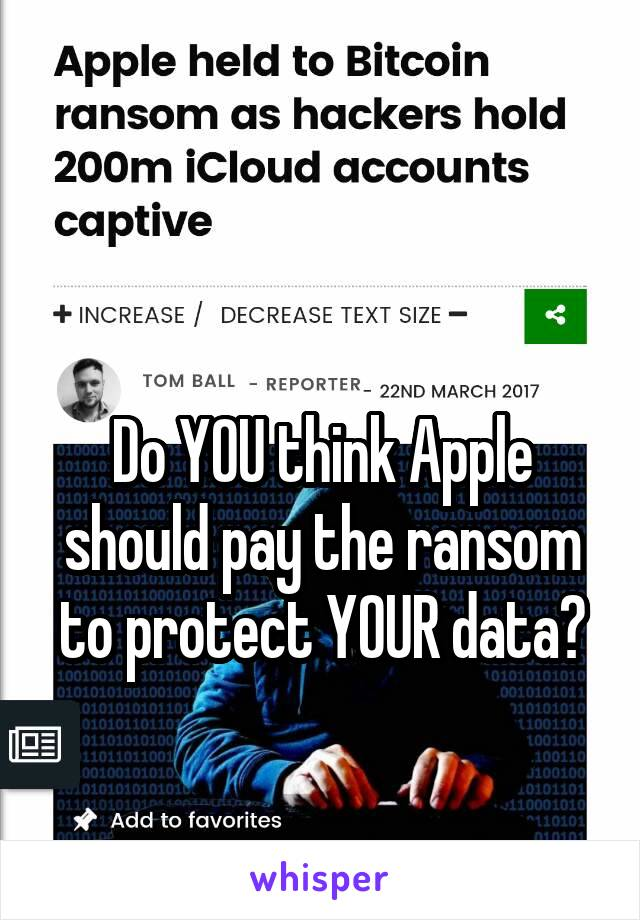 Do YOU think Apple should pay the ransom to protect YOUR data?
