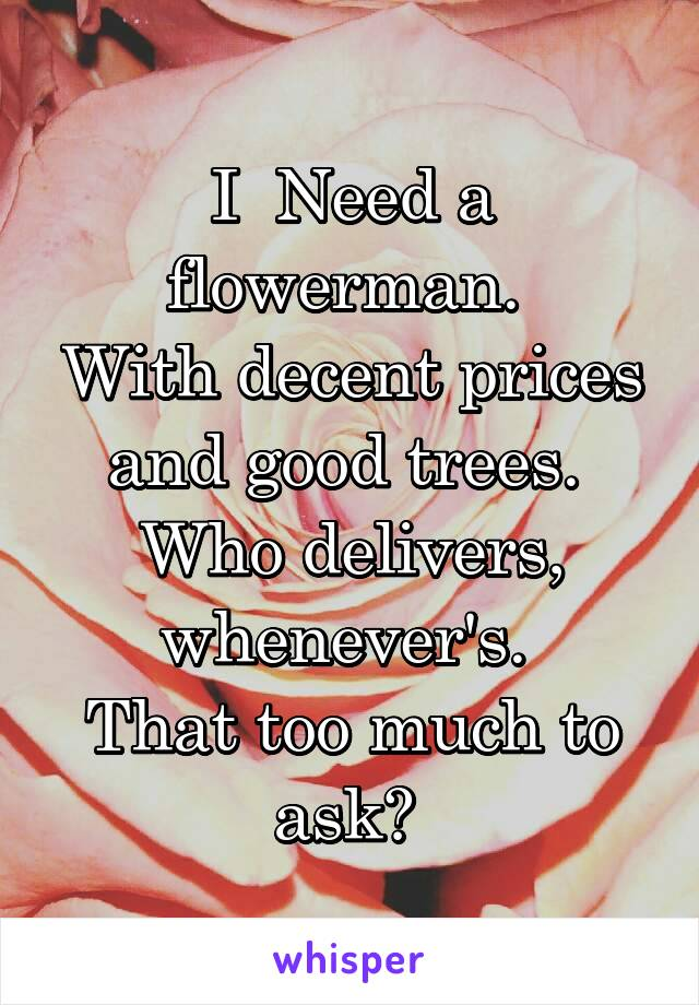 I  Need a flowerman.  With decent prices and good trees.  Who delivers, whenever's.  That too much to ask?