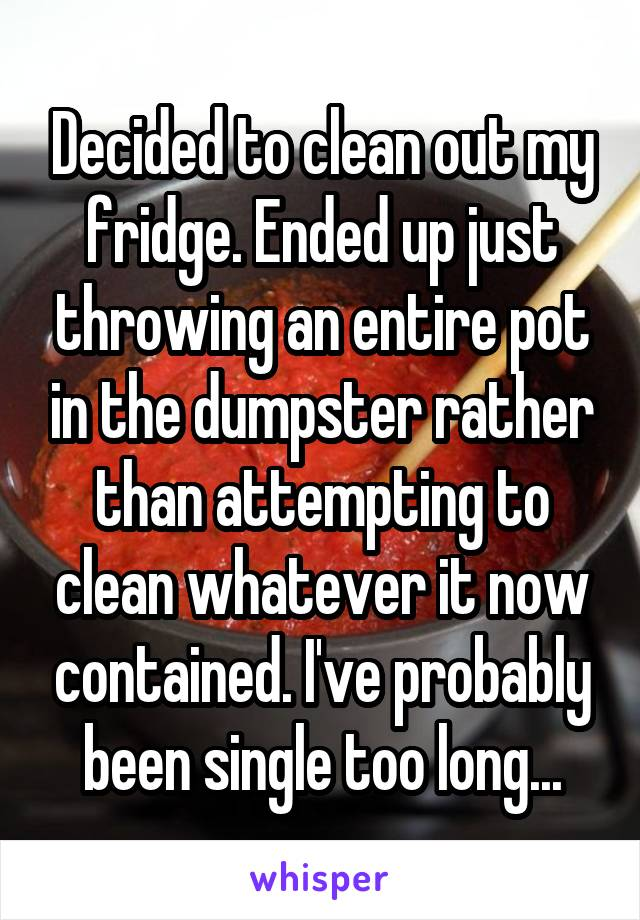 Decided to clean out my fridge. Ended up just throwing an entire pot in the dumpster rather than attempting to clean whatever it now contained. I've probably been single too long...