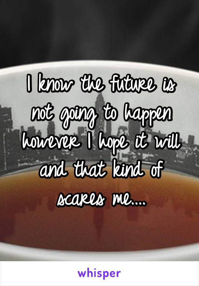 I know the future is not going to happen however I hope it will and that kind of scares me....