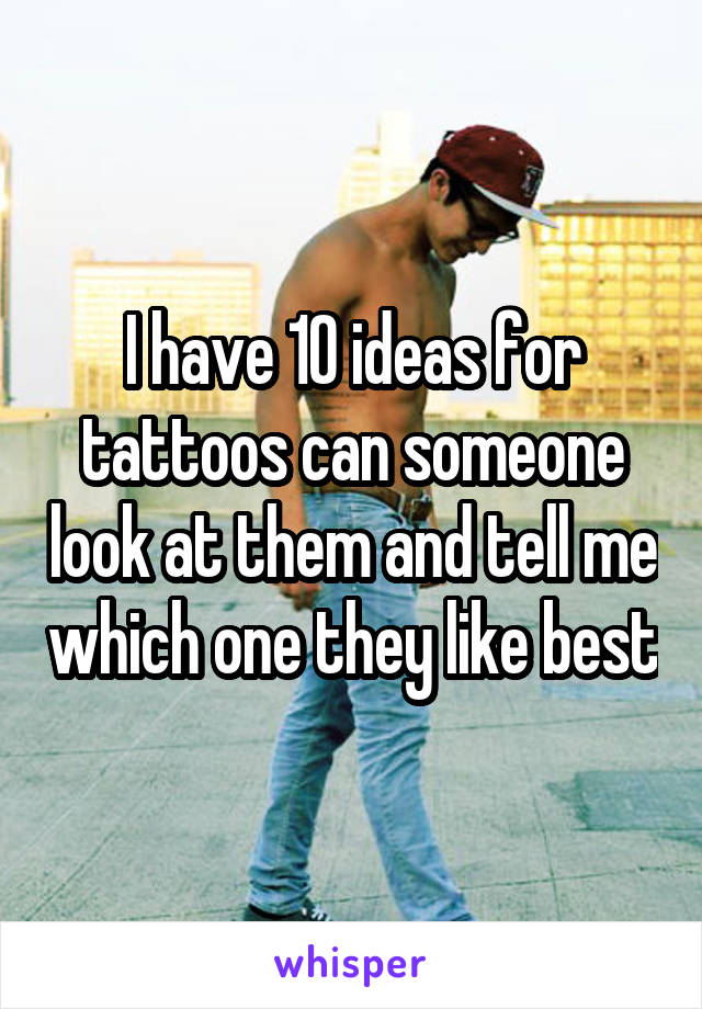 I have 10 ideas for tattoos can someone look at them and tell me which one they like best