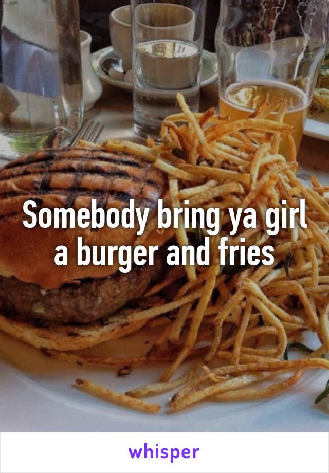 Somebody bring ya girl a burger and fries
