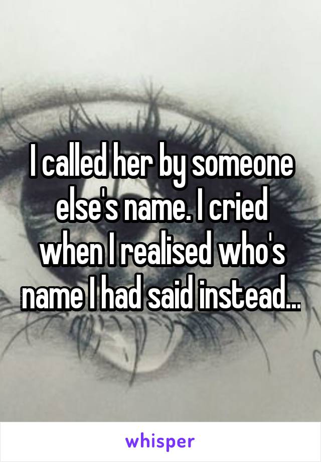 I called her by someone else's name. I cried when I realised who's name I had said instead...