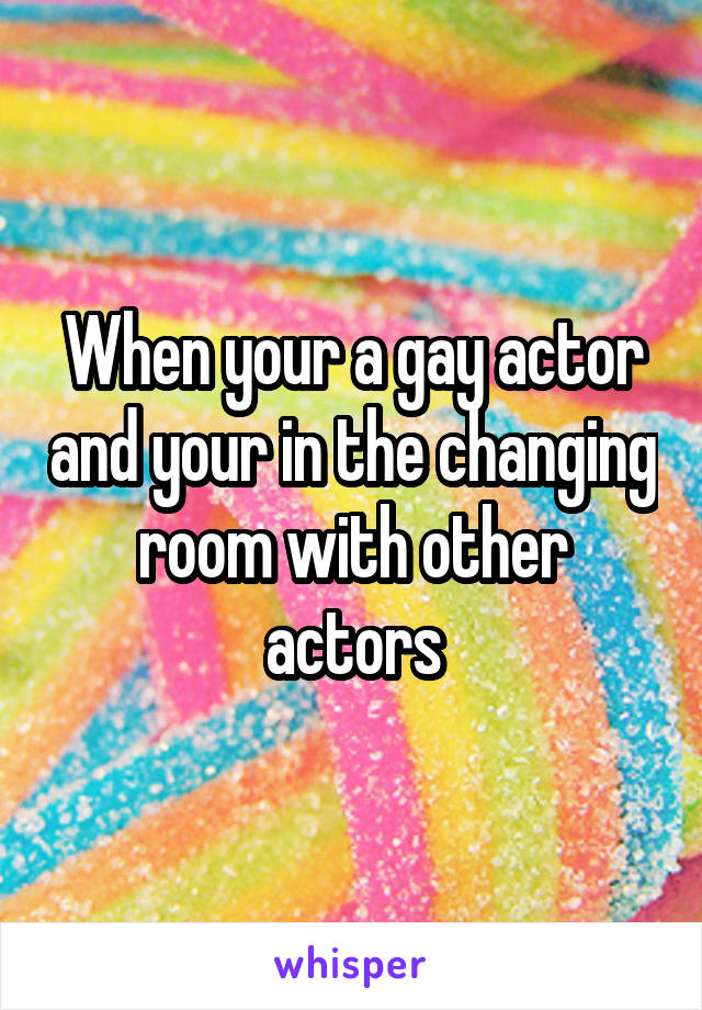 When your a gay actor and your in the changing room with other actors
