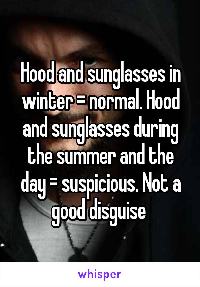Hood and sunglasses in winter = normal. Hood and sunglasses during the summer and the day = suspicious. Not a good disguise