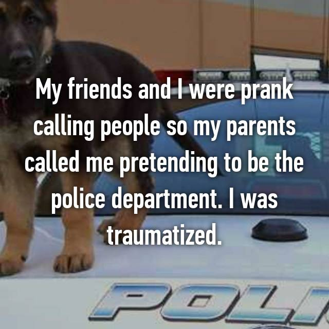 My friends and I were prank calling people so my parents called me pretending to be the police department. I was traumatized.
