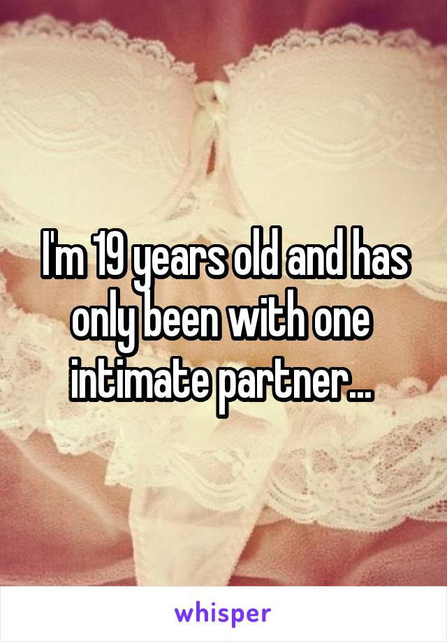 I'm 19 years old and has only been with one  intimate partner...