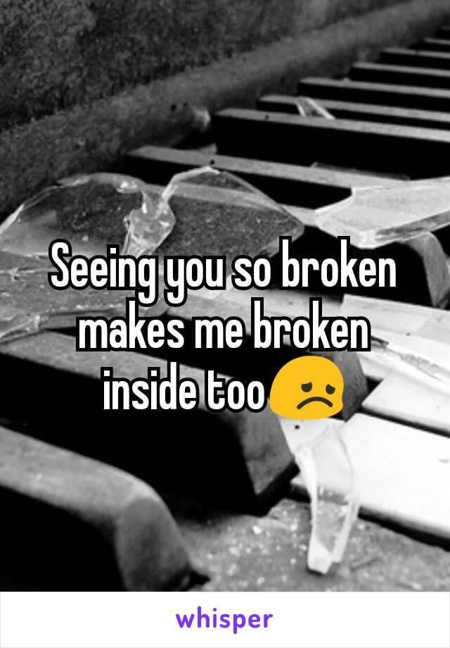 Seeing you so broken makes me broken inside too😞