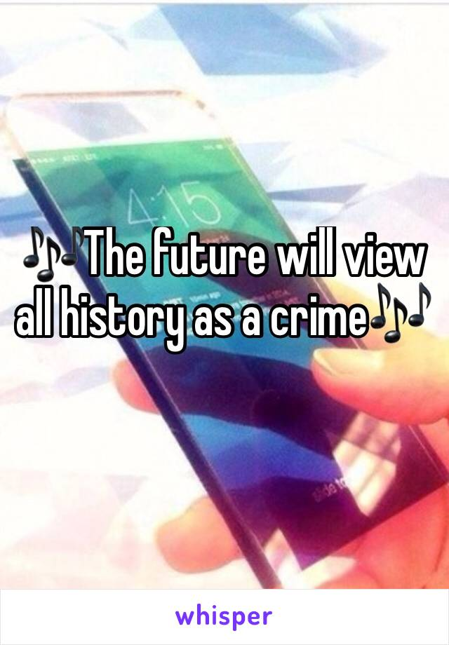 🎶The future will view all history as a crime🎶