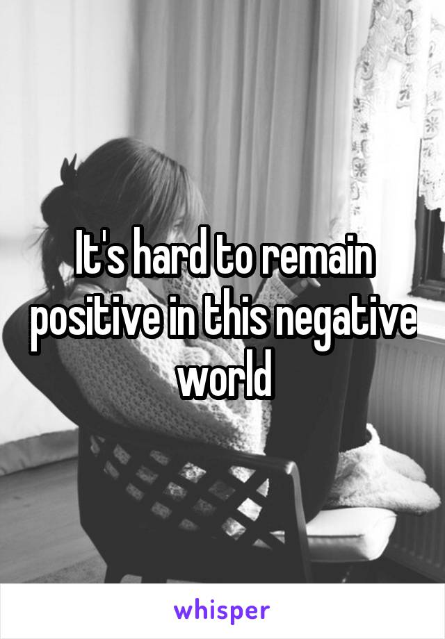 It's hard to remain positive in this negative world