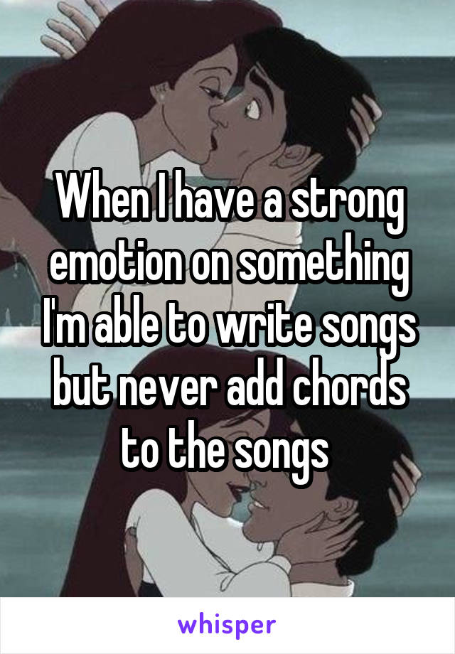 When I have a strong emotion on something I'm able to write songs but never add chords to the songs
