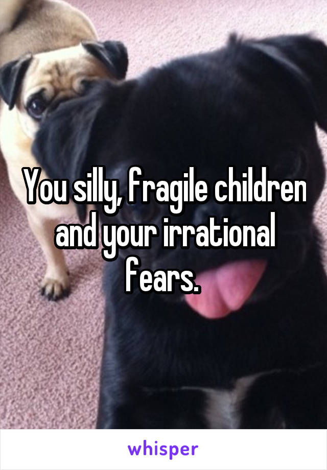 You silly, fragile children and your irrational fears.
