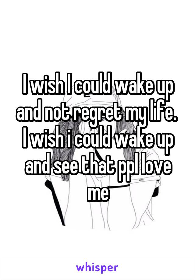 I wish I could wake up and not regret my life.  I wish i could wake up and see that ppl love me