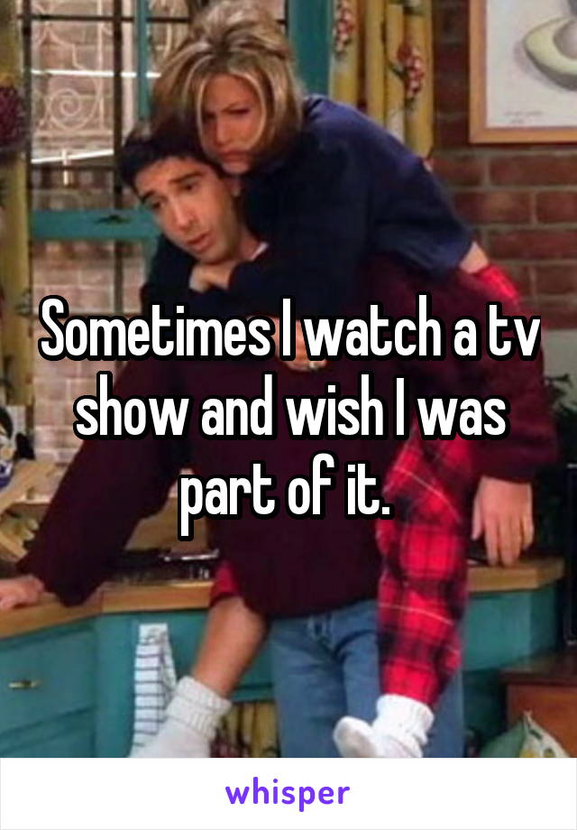 Sometimes I watch a tv show and wish I was part of it.